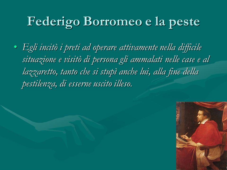 Federigo Borromeo e la peste Egli incitò i preti ad operare attivamente nella difficile situazione e visitò di persona gli ammalati nelle case e al la