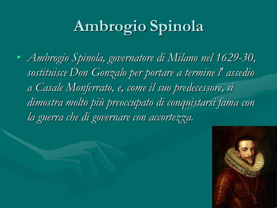 Ambrogio Spinola Ambrogio Spinola, governatore di Milano nel 1629-30, sostituisce Don Gonzalo per portare a termine l' assedio a Casale Monferrato, e,