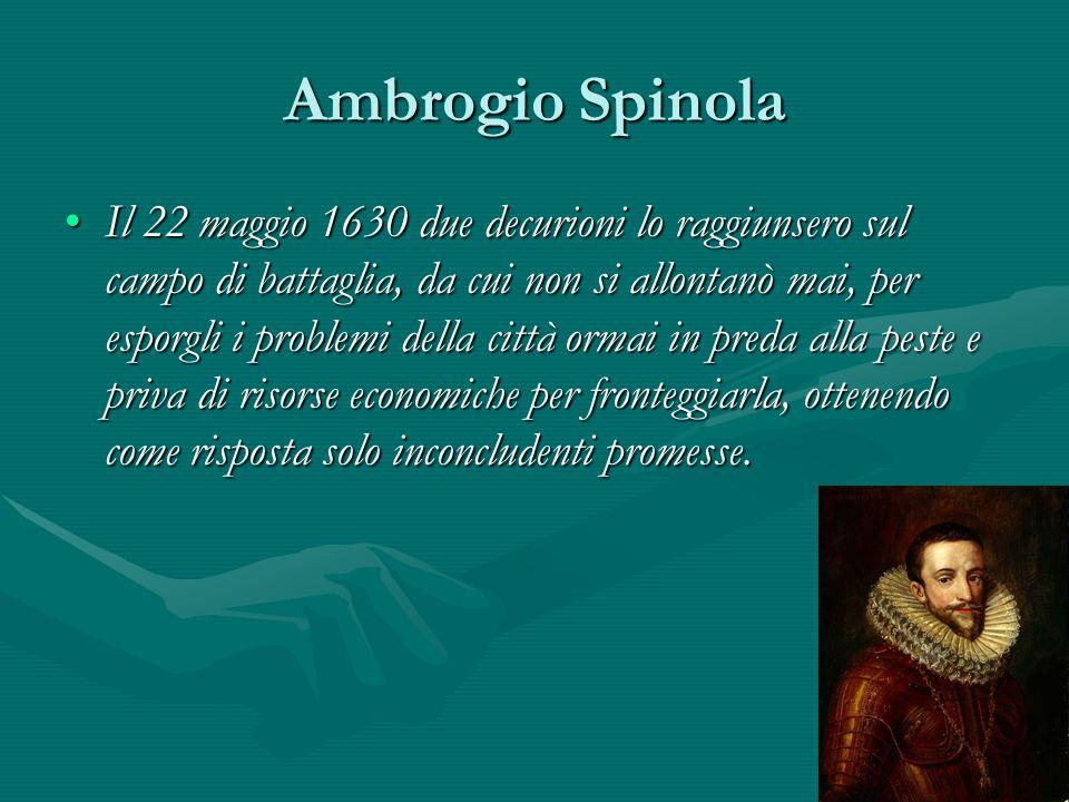 Ambrogio Spinola Il 22 maggio 1630 due decurioni lo raggiunsero sul campo di battaglia, da cui non si allontanò mai, per esporgli i problemi della cit