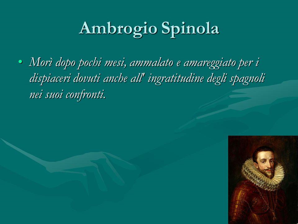 Ambrogio Spinola Morì dopo pochi mesi, ammalato e amareggiato per i dispiaceri dovuti anche all' ingratitudine degli spagnoli nei suoi confronti.Morì