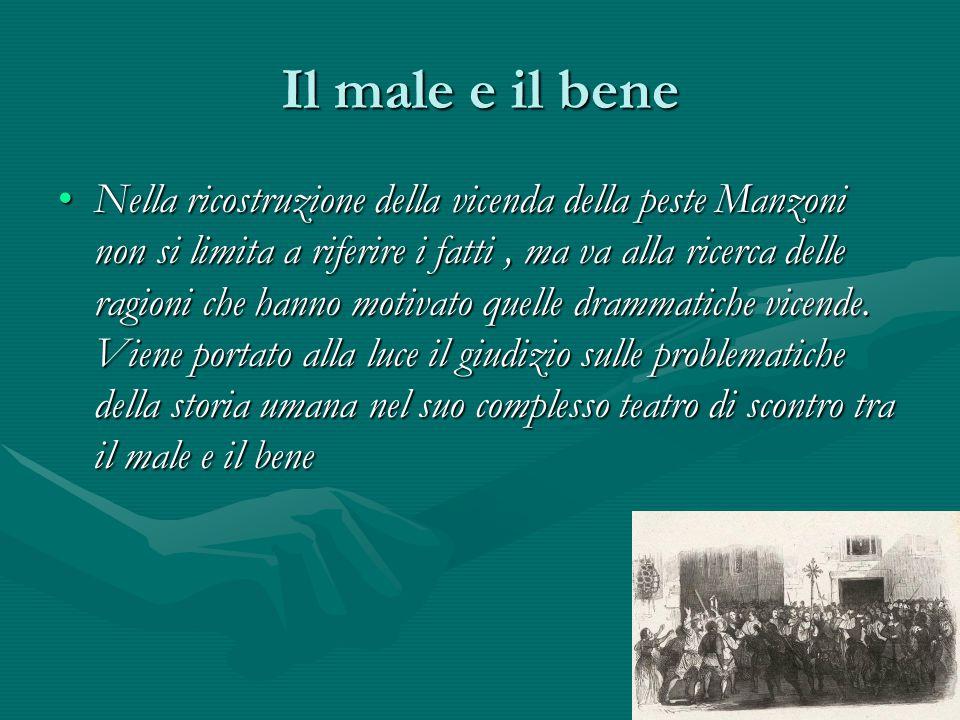 Il male e il bene Nella ricostruzione della vicenda della peste Manzoni non si limita a riferire i fatti, ma va alla ricerca delle ragioni che hanno m