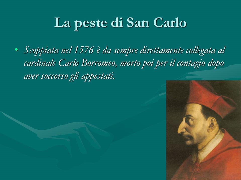 La peste di San Carlo Scoppiata nel 1576 è da sempre direttamente collegata al cardinale Carlo Borromeo, morto poi per il contagio dopo aver soccorso