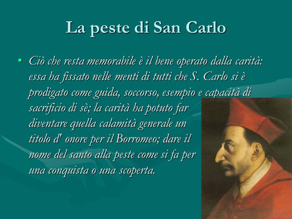 La peste di San Carlo Ciò che resta memorabile è il bene operato dalla carità: essa ha fissato nelle menti di tutti che S. Carlo si è prodigato come g
