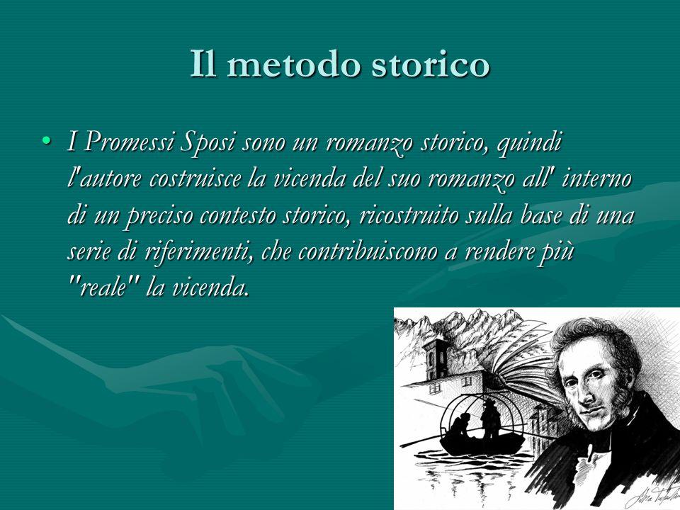 Il metodo storico I Promessi Sposi sono un romanzo storico, quindi l'autore costruisce la vicenda del suo romanzo all' interno di un preciso contesto