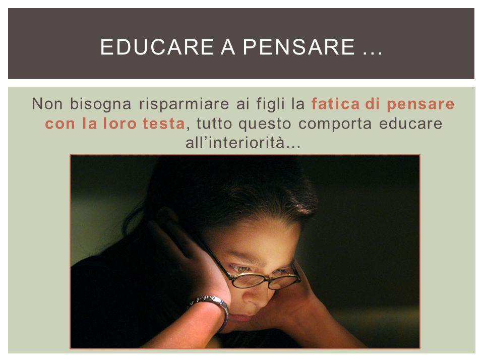 Non bisogna risparmiare ai figli la fatica di pensare con la loro testa, tutto questo comporta educare all'interiorità… EDUCARE A PENSARE...