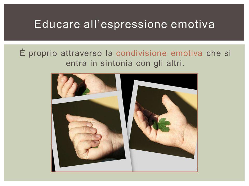 È proprio attraverso la condivisione emotiva che si entra in sintonia con gli altri. Educare all'espressione emotiva