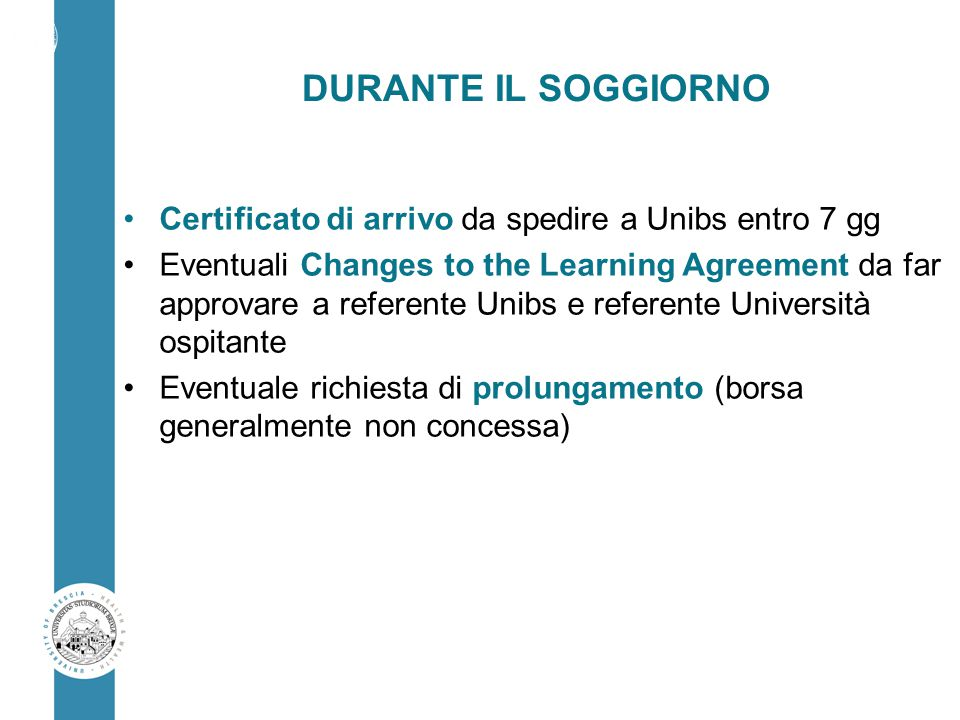DURANTE IL SOGGIORNO Certificato di arrivo da spedire a Unibs entro 7 gg Eventuali Changes to the Learning Agreement da far approvare a referente Unibs e referente Università ospitante Eventuale richiesta di prolungamento (borsa generalmente non concessa)