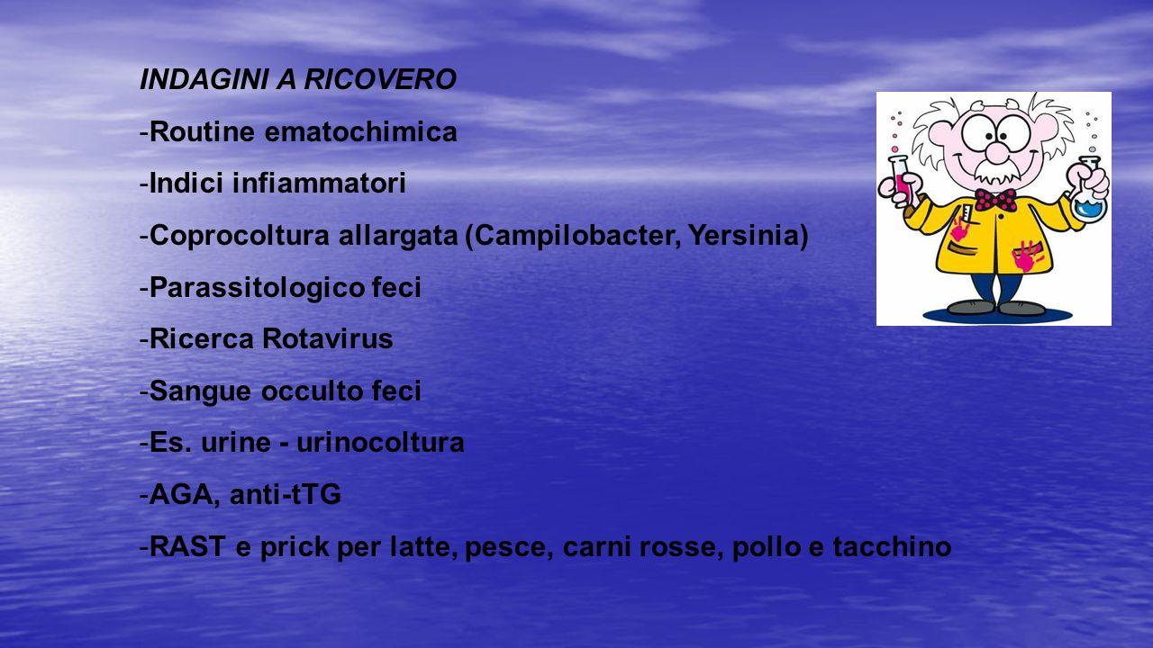 INDAGINI A RICOVERO -Routine ematochimica -Indici infiammatori -Coprocoltura allargata (Campilobacter, Yersinia) -Parassitologico feci -Ricerca Rotavi