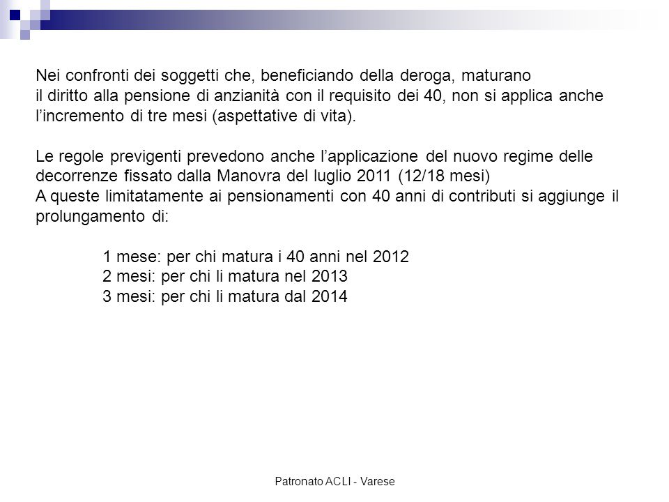 Patronato ACLI - Varese Nei confronti dei soggetti che, beneficiando della deroga, maturano il diritto alla pensione di anzianità con le quote continua a rimanere valida la finestra dei 12/18 mesi con il requisito che a partire dal 2013 (con le aspettative di vita) è il seguente: 2012= dipendenti: quota 96 con almeno 35 anni di contributi e 60 anni d'età autonomi: quota 97 con almeno 35 anni di contributi e 61 anni d'età 2013= quota 97,3 (dipendenti: 61 anni e 3 mesi e minimo 35 anni di contributi quota 98,3 (autonomi 62 anni e 3 mesi e minimo 35 anni di contributi