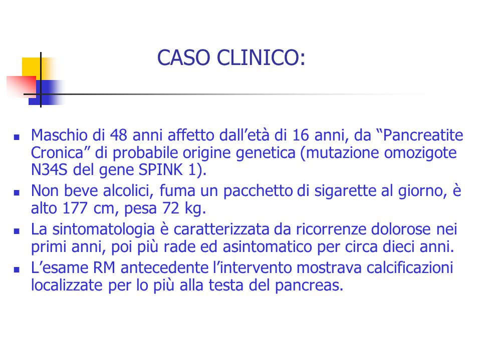 CASO CLINICO: Maschio di 48 anni affetto dall'età di 16 anni, da Pancreatite Cronica di probabile origine genetica (mutazione omozigote N34S del gene SPINK 1).