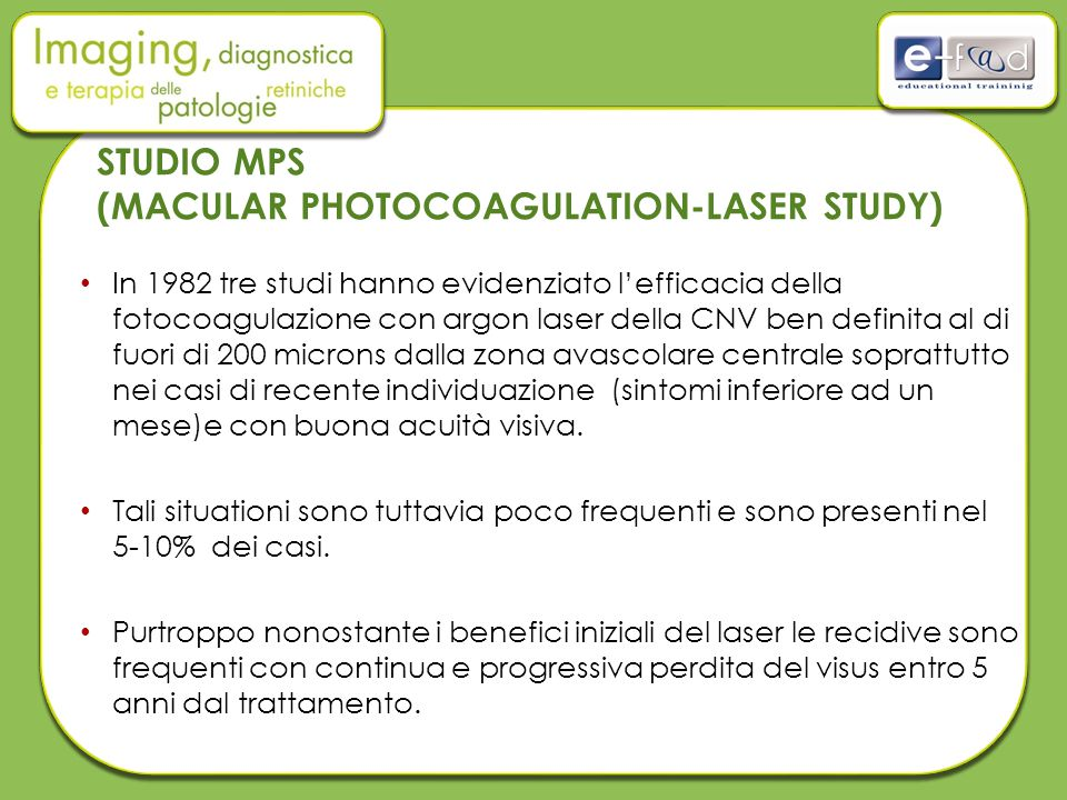 STUDIO MPS (MACULAR PHOTOCOAGULATION-LASER STUDY) In 1982 tre studi hanno evidenziato l'efficacia della fotocoagulazione con argon laser della CNV ben