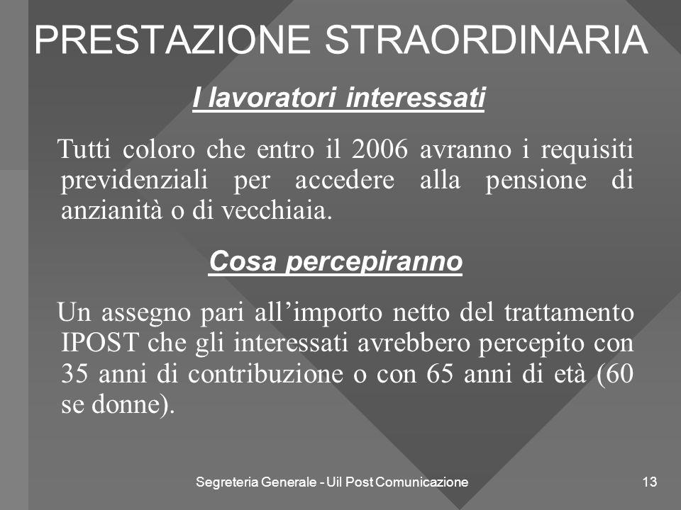 Segreteria Generale - Uil Post Comunicazione 13 PRESTAZIONE STRAORDINARIA I lavoratori interessati Tutti coloro che entro il 2006 avranno i requisiti