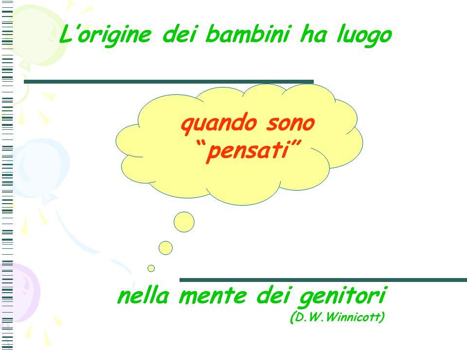 """L'origine dei bambini ha luogo nella mente dei genitori ( D.W.Winnicott) quando sono """"pensati"""""""
