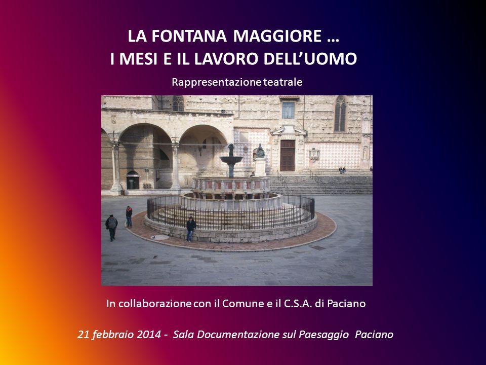 LA FONTANA MAGGIORE … I MESI E IL LAVORO DELL'UOMO Rappresentazione teatrale In collaborazione con il Comune e il C.S.A. di Paciano 21 febbraio 2014 -