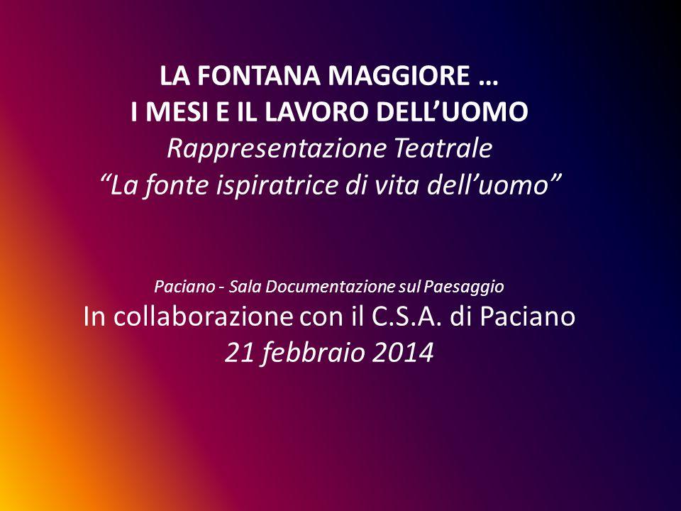 LA FONTANA MAGGIORE … I MESI E IL LAVORO DELL'UOMO Rappresentazione Teatrale La fonte ispiratrice di vita dell'uomo Paciano - Sala Documentazione sul Paesaggio In collaborazione con il C.S.A.