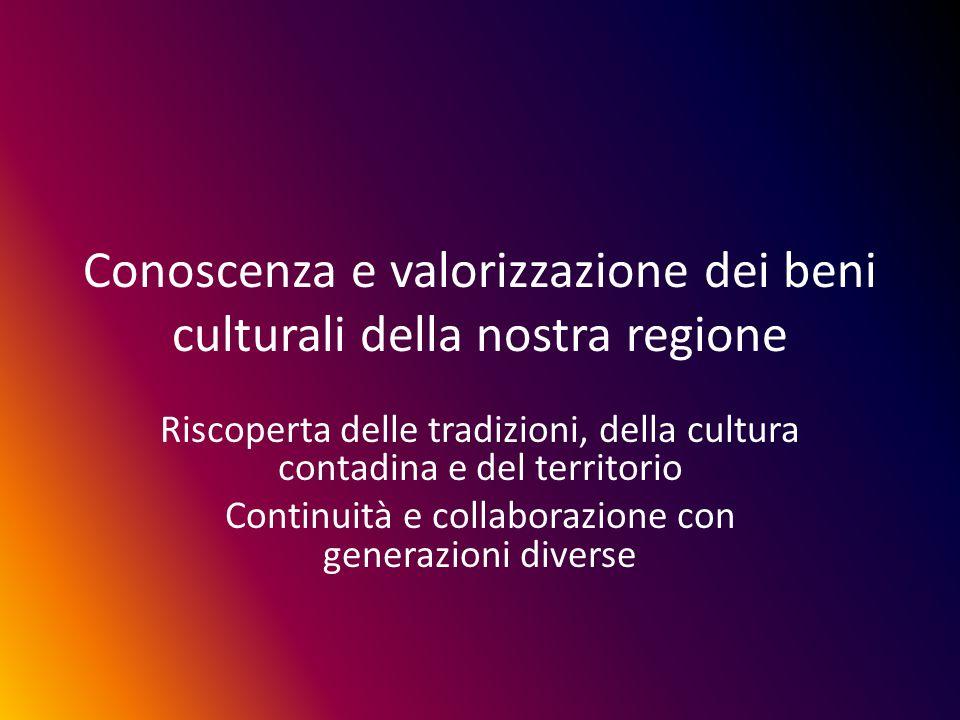 Conoscenza e valorizzazione dei beni culturali della nostra regione Riscoperta delle tradizioni, della cultura contadina e del territorio Continuità e collaborazione con generazioni diverse
