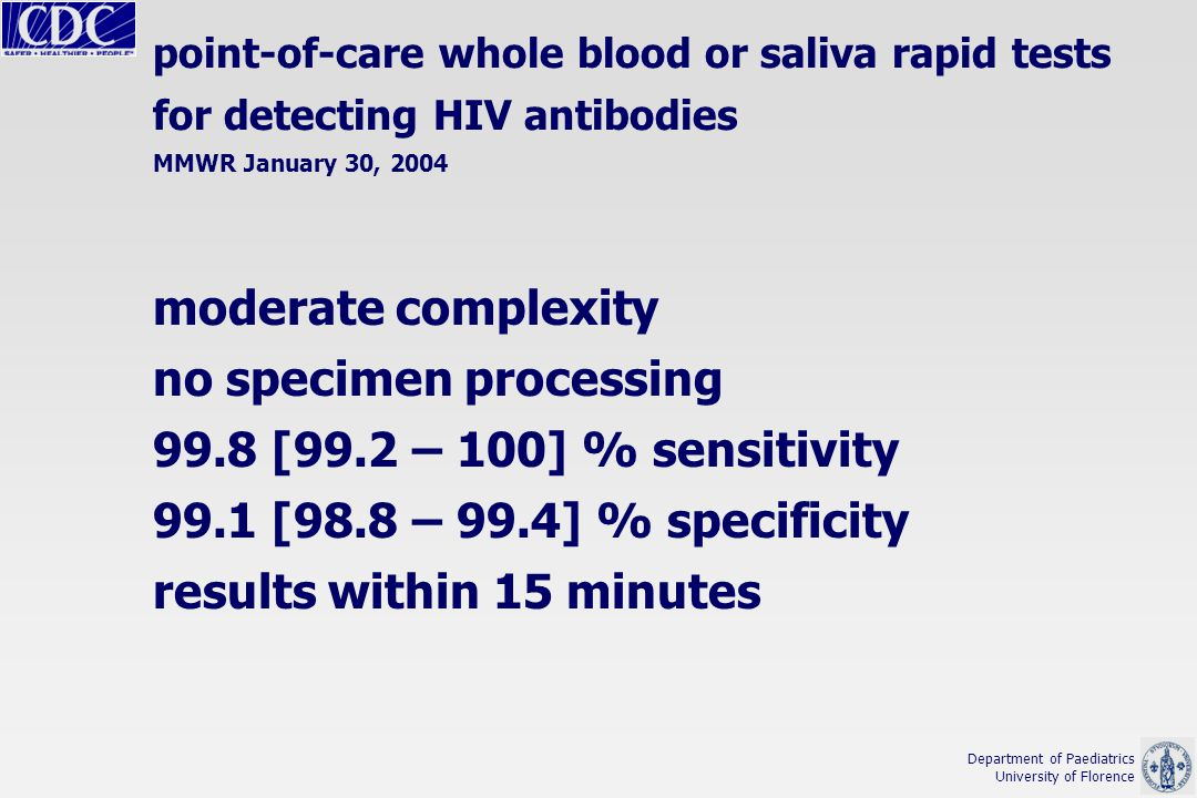 moderate complexity no specimen processing 99.8 [99.2 – 100] % sensitivity 99.1 [98.8 – 99.4] % specificity results within 15 minutes Department of Paediatrics University of Florence point-of-care whole blood or saliva rapid tests for detecting HIV antibodies MMWR January 30, 2004
