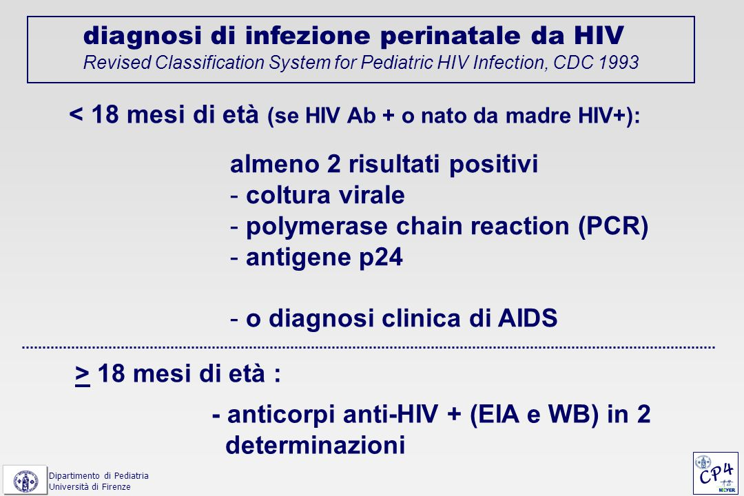 diagnosi di infezione perinatale da HIV Revised Classification System for Pediatric HIV Infection, CDC 1993 < 18 mesi di età (se HIV Ab + o nato da madre HIV+): almeno 2 risultati positivi - coltura virale - polymerase chain reaction (PCR) - antigene p24 - o diagnosi clinica di AIDS > 18 mesi di età : - anticorpi anti-HIV + (EIA e WB) in 2 determinazioni Dipartimento di Pediatria Università di Firenze CP4