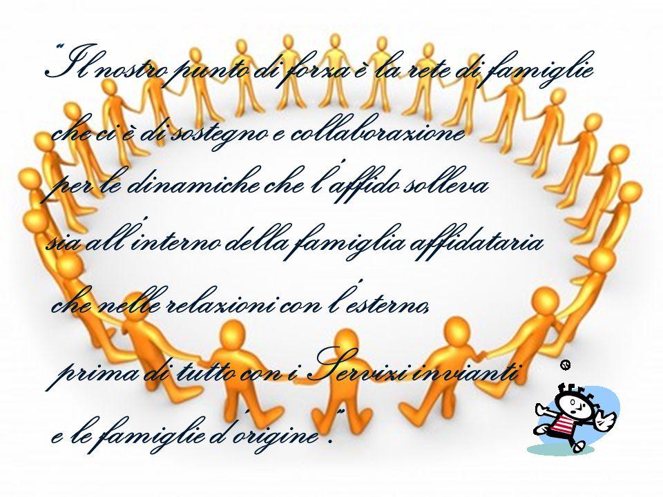 Il nostro punto di forza è la rete di famiglie che ci è di sostegno e collaborazione per le dinamiche che l'affido solleva sia all'interno della famiglia affidataria che nelle relazioni con l'esterno, prima di tutto con i Servizi invianti e le famiglie d'origine .