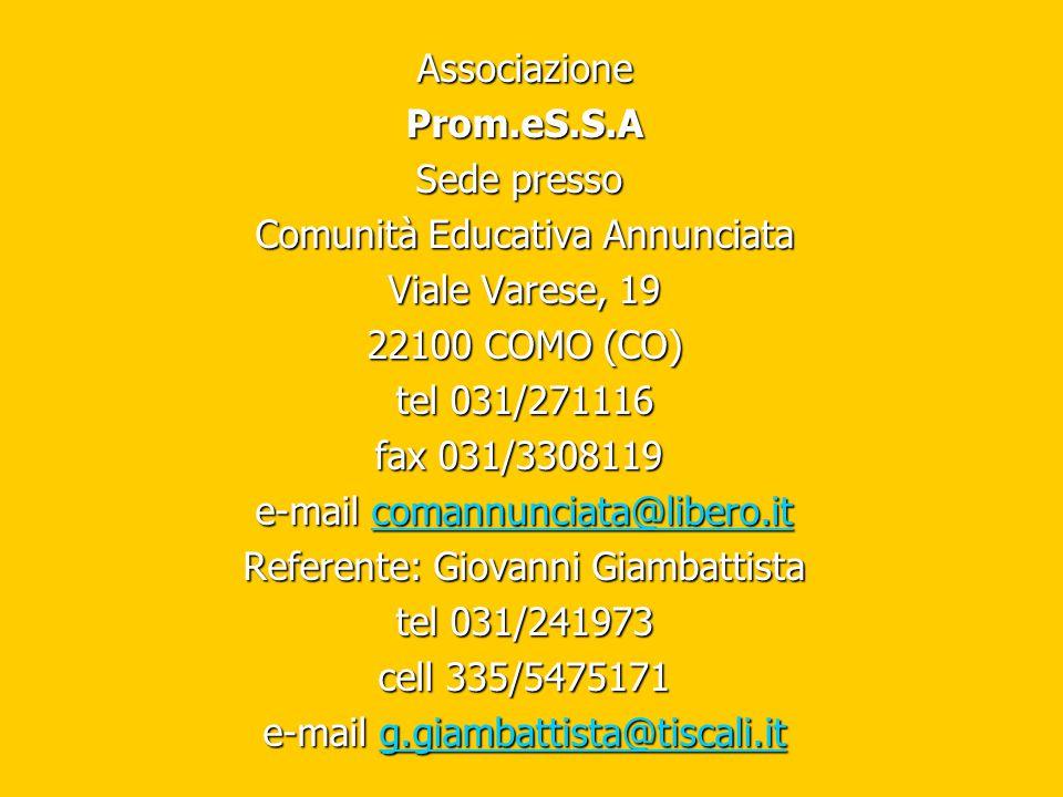 AssociazioneProm.eS.S.A Sede presso Sede presso Comunità Educativa Annunciata Viale Varese, 19 22100 COMO (CO) tel 031/271116 fax 031/3308119 fax 031/3308119 e-mail comannunciata@libero.it comannunciata@libero.it Referente: Giovanni Giambattista tel 031/241973 cell 335/5475171 e-mail g.giambattista@tiscali.it g.giambattista@tiscali.it