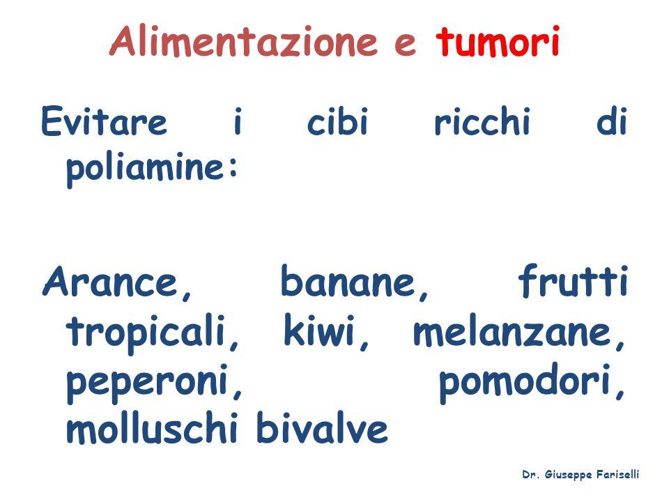 Alimentazione e tumori Evitare i cibi ricchi di poliamine: Arance, banane, frutti tropicali, kiwi, melanzane, peperoni, pomodori, molluschi bivalve Dr