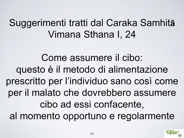 53 Suggerimenti tratti dal Caraka Samhit ā Vimana Sthana I, 24 Come assumere il cibo: questo è il metodo di alimentazione prescritto per l'individuo s