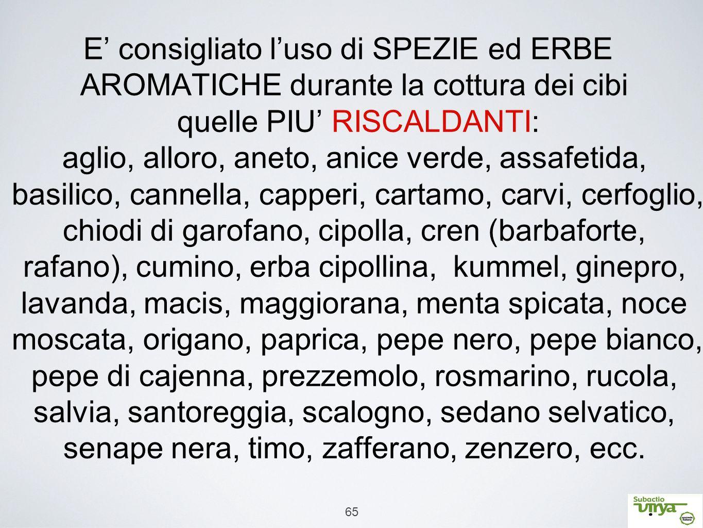 65 E' consigliato l'uso di SPEZIE ed ERBE AROMATICHE durante la cottura dei cibi quelle PIU' RISCALDANTI: aglio, alloro, aneto, anice verde, assafetid