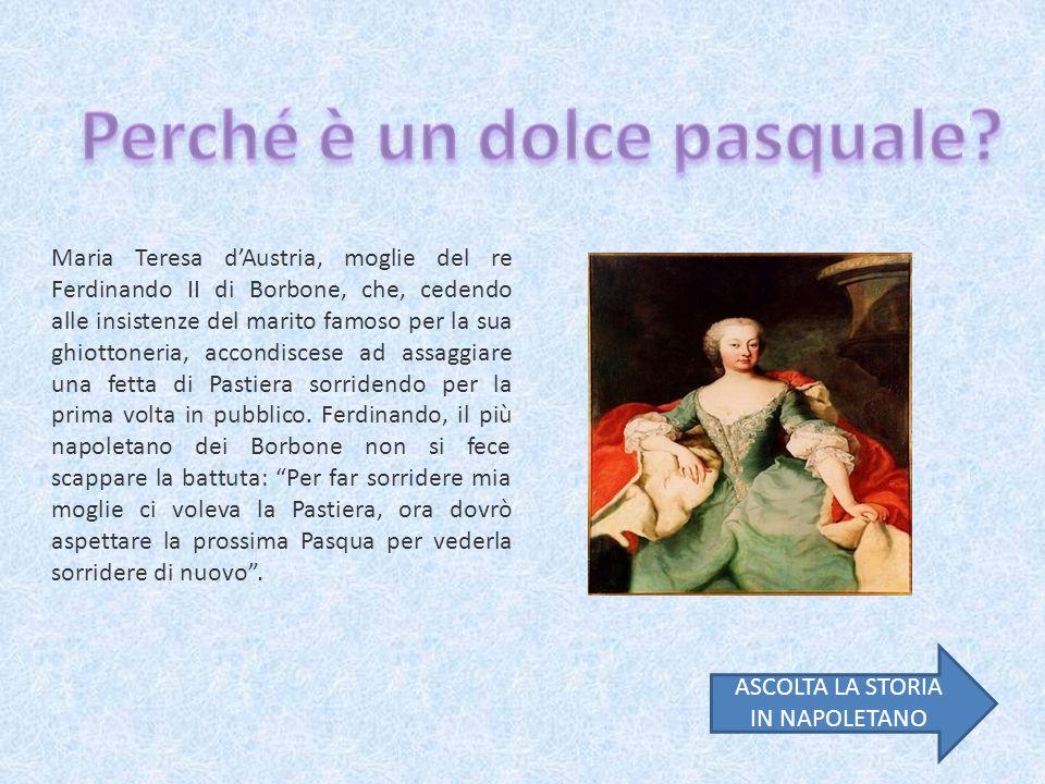 Maria Teresa d'Austria, moglie del re Ferdinando II di Borbone, che, cedendo alle insistenze del marito famoso per la sua ghiottoneria, accondiscese ad assaggiare una fetta di Pastiera sorridendo per la prima volta in pubblico.