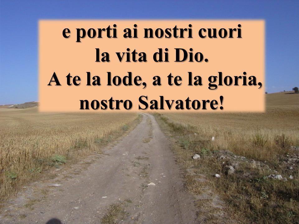 e porti ai nostri cuori la vita di Dio. A te la lode, a te la gloria, nostro Salvatore!