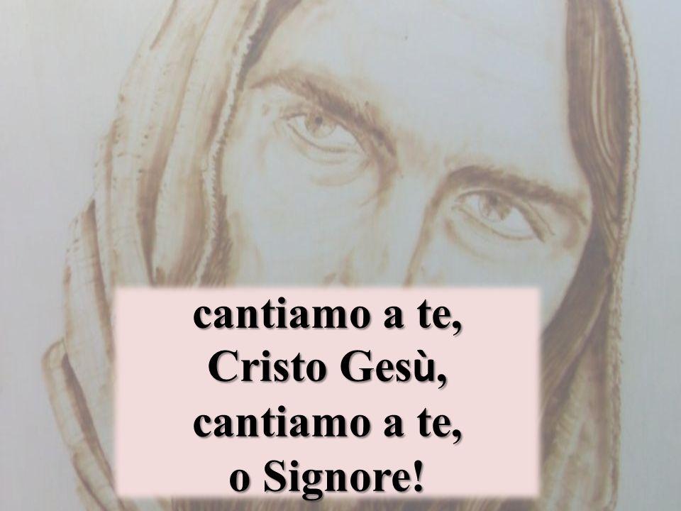 cantiamo a te, Cristo Ges ù, cantiamo a te, o Signore!
