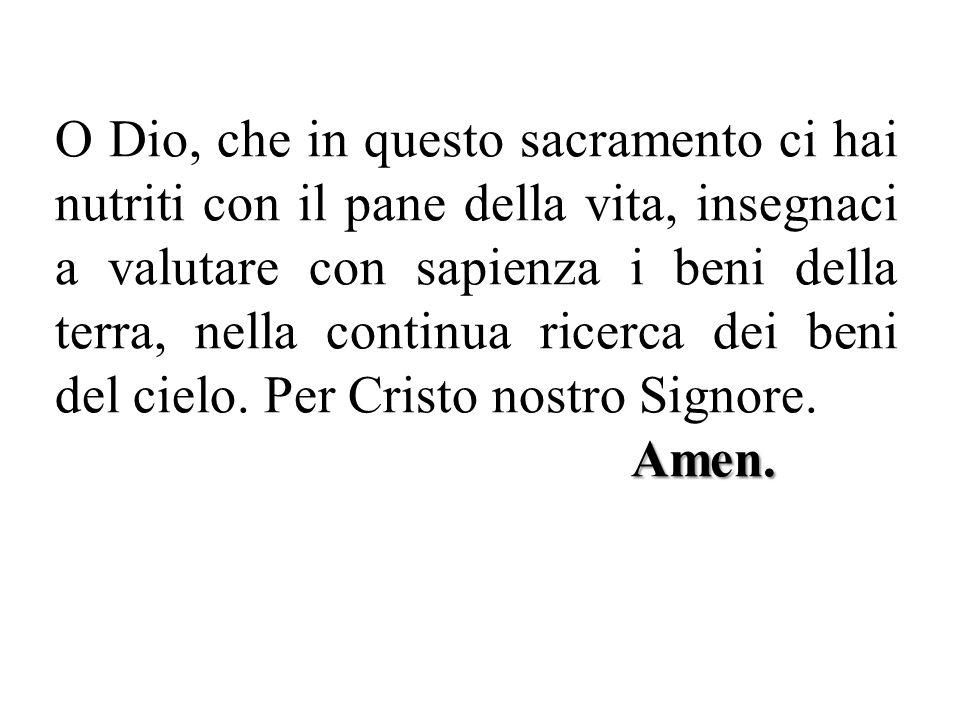 Amen. O Dio, che in questo sacramento ci hai nutriti con il pane della vita, insegnaci a valutare con sapienza i beni della terra, nella continua rice