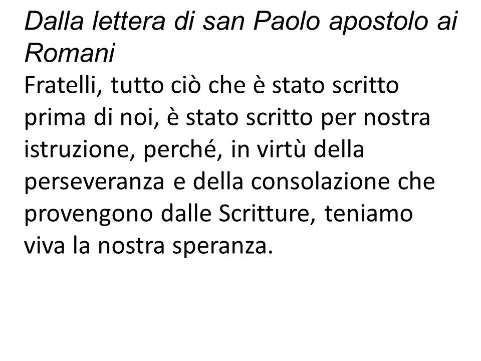 Dalla lettera di san Paolo apostolo ai Romani Fratelli, tutto ciò che è stato scritto prima di noi, è stato scritto per nostra istruzione, perché, in