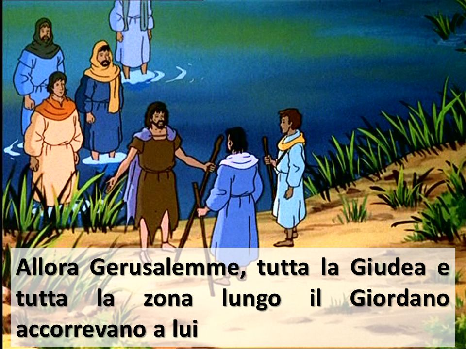 Allora Gerusalemme, tutta la Giudea e tutta la zona lungo il Giordano accorrevano a lui