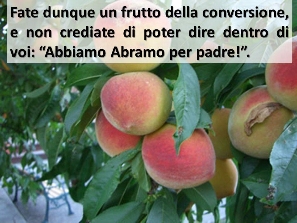 """Fate dunque un frutto della conversione, e non crediate di poter dire dentro di voi: """"Abbiamo Abramo per padre!""""."""