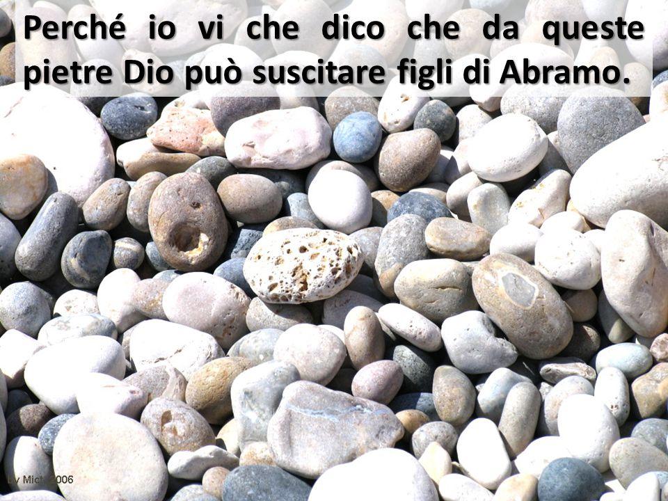 Perché io vi che dico che da queste pietre Dio può suscitare figli di Abramo.