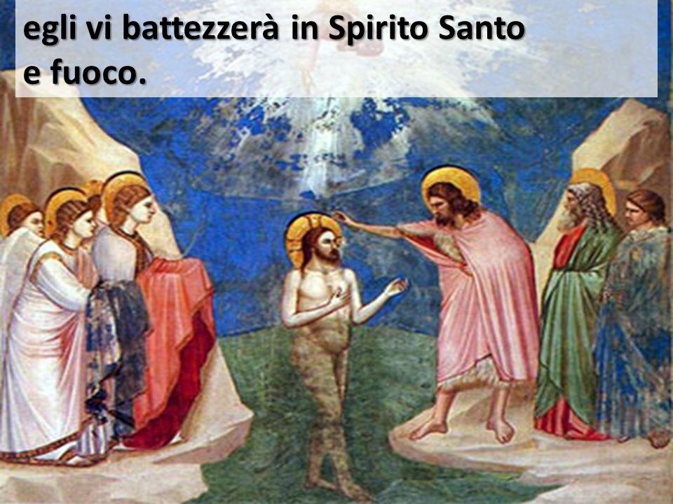 egli vi battezzerà in Spirito Santo e fuoco.