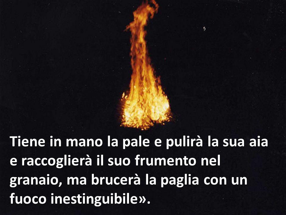 Tiene in mano la pale e pulirà la sua aia e raccoglierà il suo frumento nel granaio, ma brucerà la paglia con un fuoco inestinguibile».