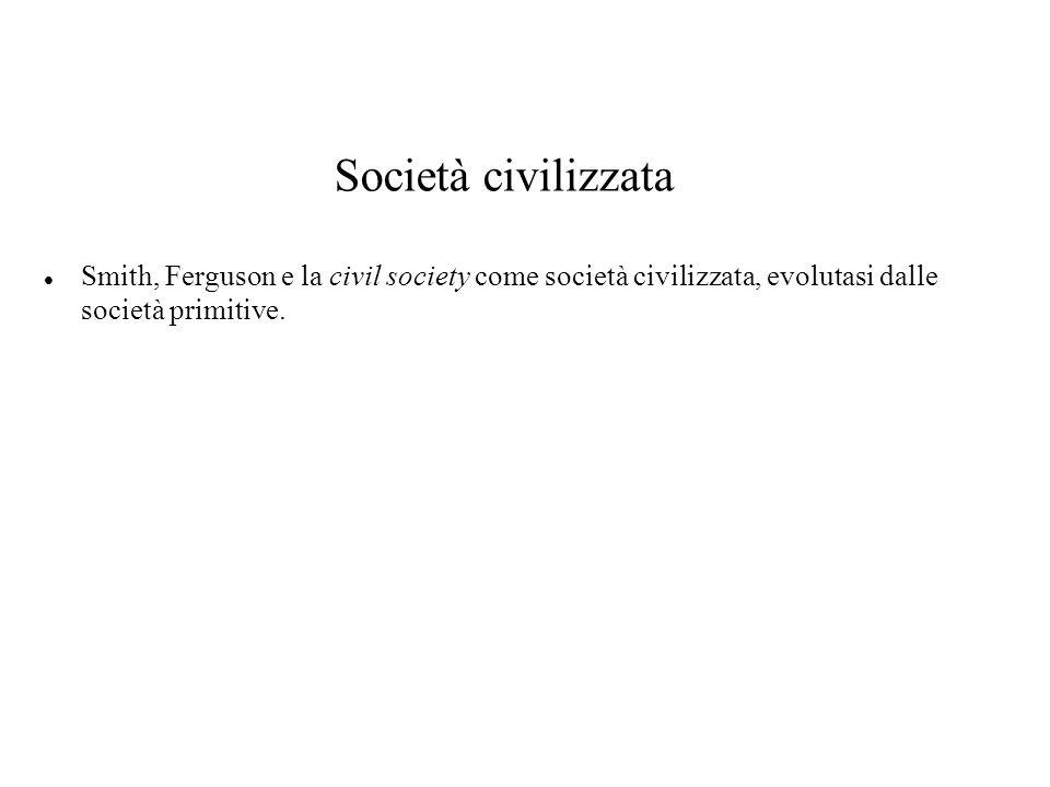 Società civilizzata Smith, Ferguson e la civil society come società civilizzata, evolutasi dalle società primitive.