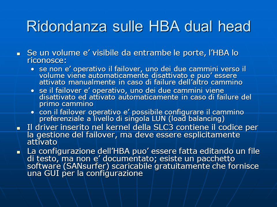 Ridondanza sulle HBA dual head Se un volume e' visibile da entrambe le porte, l'HBA lo riconosce: Se un volume e' visibile da entrambe le porte, l'HBA lo riconosce: se non e' operativo il failover, uno dei due cammini verso il volume viene automaticamente disattivato e puo' essere attivato manualmente in caso di failure dell'altro camminose non e' operativo il failover, uno dei due cammini verso il volume viene automaticamente disattivato e puo' essere attivato manualmente in caso di failure dell'altro cammino se il failover e' operativo, uno dei due cammini viene disattivato ed attivato automaticamente in caso di failure del primo camminose il failover e' operativo, uno dei due cammini viene disattivato ed attivato automaticamente in caso di failure del primo cammino con il failover operativo e' possibile configurare il cammino preferenziale a livello di singola LUN (load balancing)con il failover operativo e' possibile configurare il cammino preferenziale a livello di singola LUN (load balancing) Il driver inserito nel kernel della SLC3 contiene il codice per la gestione del failover, ma deve essere esplicitamente attivato Il driver inserito nel kernel della SLC3 contiene il codice per la gestione del failover, ma deve essere esplicitamente attivato La configurazione dell'HBA puo' essere fatta editando un file di testo, ma non e' documentato; esiste un pacchetto software (SANsurfer) scaricabile gratuitamente che fornisce una GUI per la configurazione La configurazione dell'HBA puo' essere fatta editando un file di testo, ma non e' documentato; esiste un pacchetto software (SANsurfer) scaricabile gratuitamente che fornisce una GUI per la configurazione