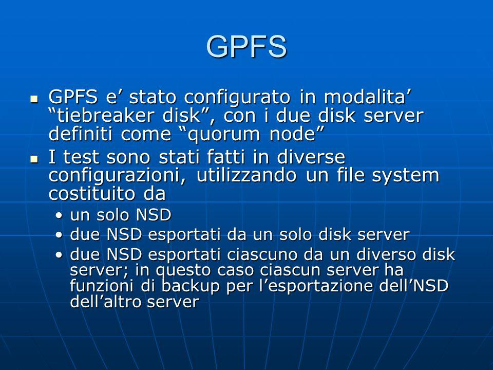 GPFS GPFS e' stato configurato in modalita' tiebreaker disk , con i due disk server definiti come quorum node GPFS e' stato configurato in modalita' tiebreaker disk , con i due disk server definiti come quorum node I test sono stati fatti in diverse configurazioni, utilizzando un file system costituito da I test sono stati fatti in diverse configurazioni, utilizzando un file system costituito da un solo NSDun solo NSD due NSD esportati da un solo disk serverdue NSD esportati da un solo disk server due NSD esportati ciascuno da un diverso disk server; in questo caso ciascun server ha funzioni di backup per l'esportazione dell'NSD dell'altro serverdue NSD esportati ciascuno da un diverso disk server; in questo caso ciascun server ha funzioni di backup per l'esportazione dell'NSD dell'altro server