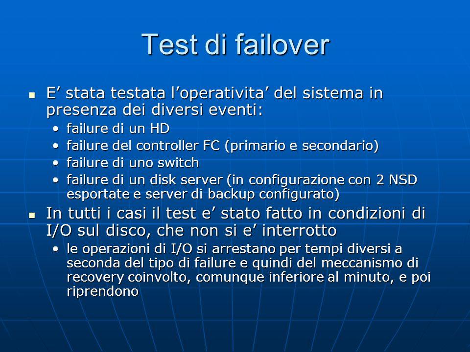 Test di failover E' stata testata l'operativita' del sistema in presenza dei diversi eventi: E' stata testata l'operativita' del sistema in presenza dei diversi eventi: failure di un HDfailure di un HD failure del controller FC (primario e secondario)failure del controller FC (primario e secondario) failure di uno switchfailure di uno switch failure di un disk server (in configurazione con 2 NSD esportate e server di backup configurato)failure di un disk server (in configurazione con 2 NSD esportate e server di backup configurato) In tutti i casi il test e' stato fatto in condizioni di I/O sul disco, che non si e' interrotto In tutti i casi il test e' stato fatto in condizioni di I/O sul disco, che non si e' interrotto le operazioni di I/O si arrestano per tempi diversi a seconda del tipo di failure e quindi del meccanismo di recovery coinvolto, comunque inferiore al minuto, e poi riprendonole operazioni di I/O si arrestano per tempi diversi a seconda del tipo di failure e quindi del meccanismo di recovery coinvolto, comunque inferiore al minuto, e poi riprendono