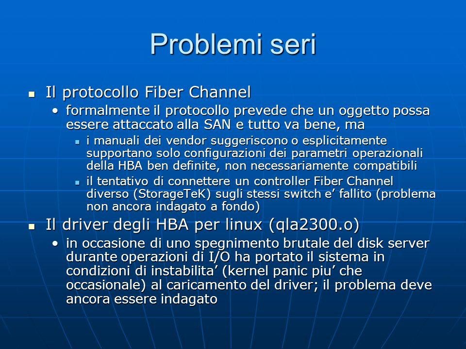 Problemi seri Il protocollo Fiber Channel Il protocollo Fiber Channel formalmente il protocollo prevede che un oggetto possa essere attaccato alla SAN e tutto va bene, maformalmente il protocollo prevede che un oggetto possa essere attaccato alla SAN e tutto va bene, ma i manuali dei vendor suggeriscono o esplicitamente supportano solo configurazioni dei parametri operazionali della HBA ben definite, non necessariamente compatibili i manuali dei vendor suggeriscono o esplicitamente supportano solo configurazioni dei parametri operazionali della HBA ben definite, non necessariamente compatibili il tentativo di connettere un controller Fiber Channel diverso (StorageTeK) sugli stessi switch e' fallito (problema non ancora indagato a fondo) il tentativo di connettere un controller Fiber Channel diverso (StorageTeK) sugli stessi switch e' fallito (problema non ancora indagato a fondo) Il driver degli HBA per linux (qla2300.o) Il driver degli HBA per linux (qla2300.o) in occasione di uno spegnimento brutale del disk server durante operazioni di I/O ha portato il sistema in condizioni di instabilita' (kernel panic piu' che occasionale) al caricamento del driver; il problema deve ancora essere indagatoin occasione di uno spegnimento brutale del disk server durante operazioni di I/O ha portato il sistema in condizioni di instabilita' (kernel panic piu' che occasionale) al caricamento del driver; il problema deve ancora essere indagato
