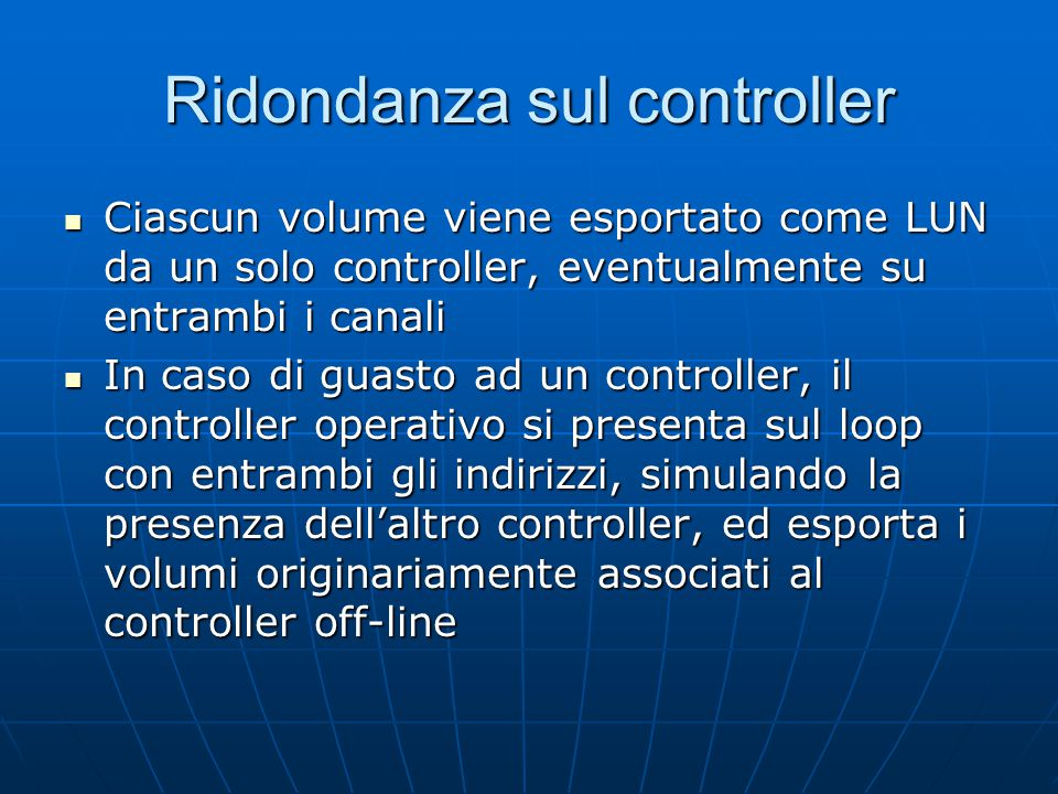 Ridondanza sul controller Ciascun volume viene esportato come LUN da un solo controller, eventualmente su entrambi i canali Ciascun volume viene esportato come LUN da un solo controller, eventualmente su entrambi i canali In caso di guasto ad un controller, il controller operativo si presenta sul loop con entrambi gli indirizzi, simulando la presenza dell'altro controller, ed esporta i volumi originariamente associati al controller off-line In caso di guasto ad un controller, il controller operativo si presenta sul loop con entrambi gli indirizzi, simulando la presenza dell'altro controller, ed esporta i volumi originariamente associati al controller off-line