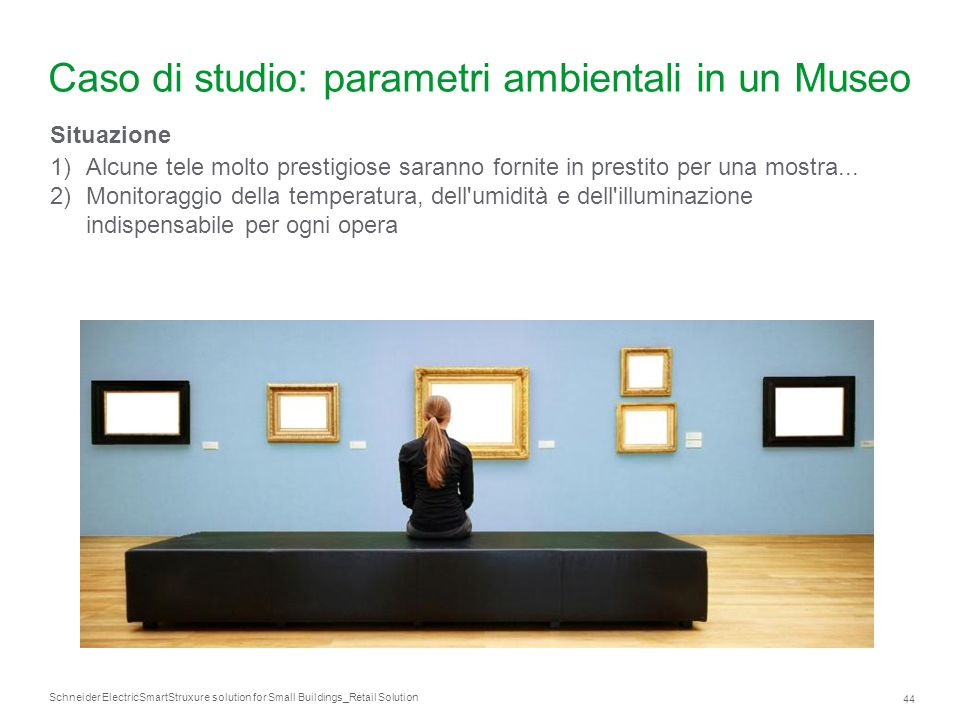 Schneider Electric 44 SmartStruxure solution for Small Buildings_Retail Solution Caso di studio: parametri ambientali in un Museo Situazione 1)Alcune