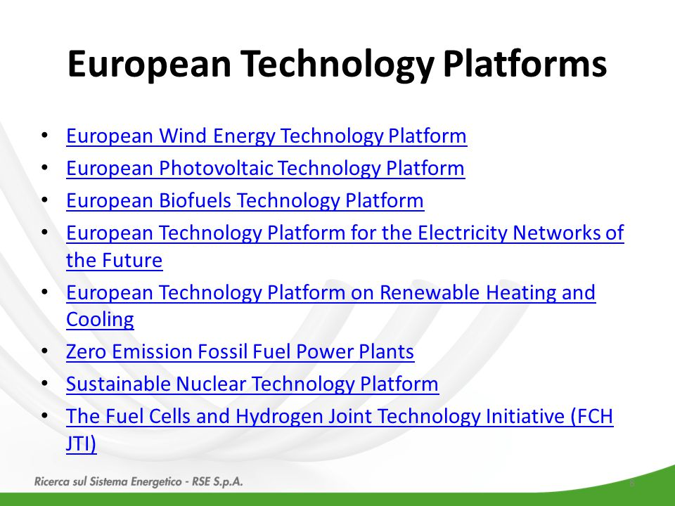 European Technology Platforms European Wind Energy Technology Platform European Photovoltaic Technology Platform European Biofuels Technology Platform European Technology Platform for the Electricity Networks of the Future European Technology Platform for the Electricity Networks of the Future European Technology Platform on Renewable Heating and Cooling European Technology Platform on Renewable Heating and Cooling Zero Emission Fossil Fuel Power Plants Sustainable Nuclear Technology Platform The Fuel Cells and Hydrogen Joint Technology Initiative (FCH JTI) The Fuel Cells and Hydrogen Joint Technology Initiative (FCH JTI) 8