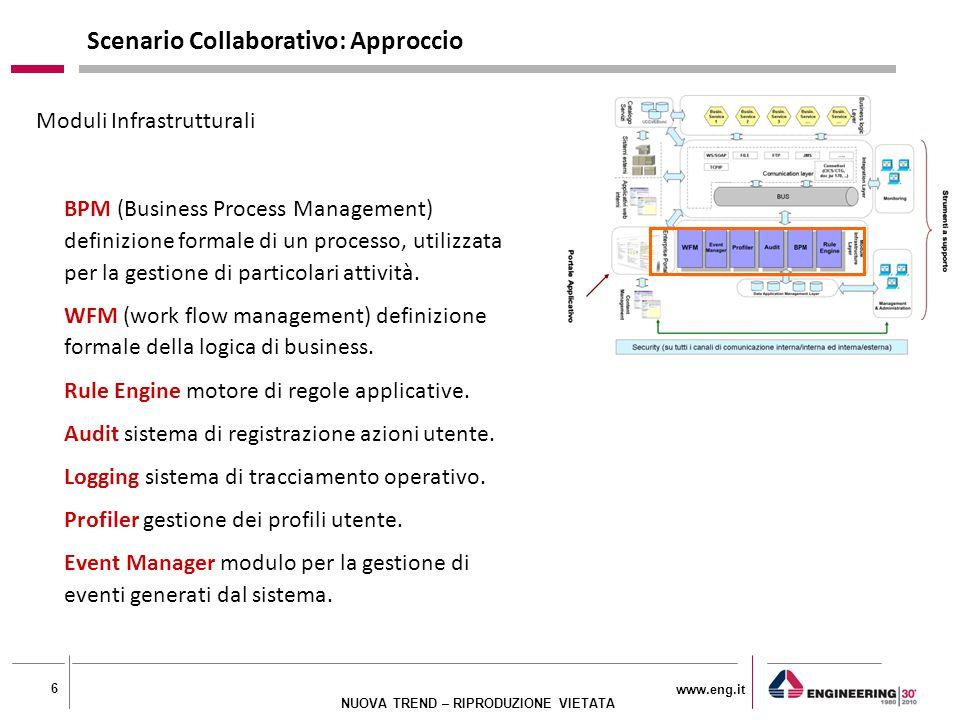 www.eng.it 6 NUOVA TREND – RIPRODUZIONE VIETATA Moduli Infrastrutturali BPM (Business Process Management) definizione formale di un processo, utilizzata per la gestione di particolari attività.