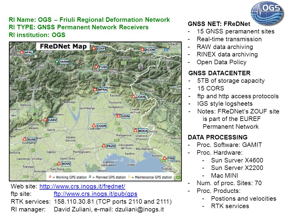 RI Name: OGS – Friuli Regional Deformation Network RI TYPE: GNSS Permanent Network Receivers RI institution: OGS GNSS NET: FReDNet -15 GNSS peramanent sites -Real-time transmission -RAW data archiving -RINEX data archiving -Open Data Policy GNSS DATACENTER -5TB of storage capacity -15 CORS -ftp and http access protocols -IGS style logsheets -Notes: FReDNet's ZOUF site is part of the EUREF Permanent Network DATA PROCESSING -Proc.