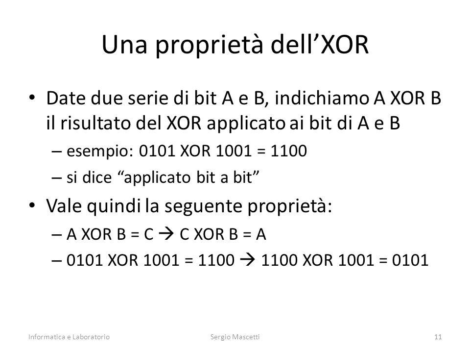 Una proprietà dell'XOR Date due serie di bit A e B, indichiamo A XOR B il risultato del XOR applicato ai bit di A e B – esempio: 0101 XOR 1001 = 1100 – si dice applicato bit a bit Vale quindi la seguente proprietà: – A XOR B = C  C XOR B = A – 0101 XOR 1001 = 1100  1100 XOR 1001 = 0101 Informatica e LaboratorioSergio Mascetti11