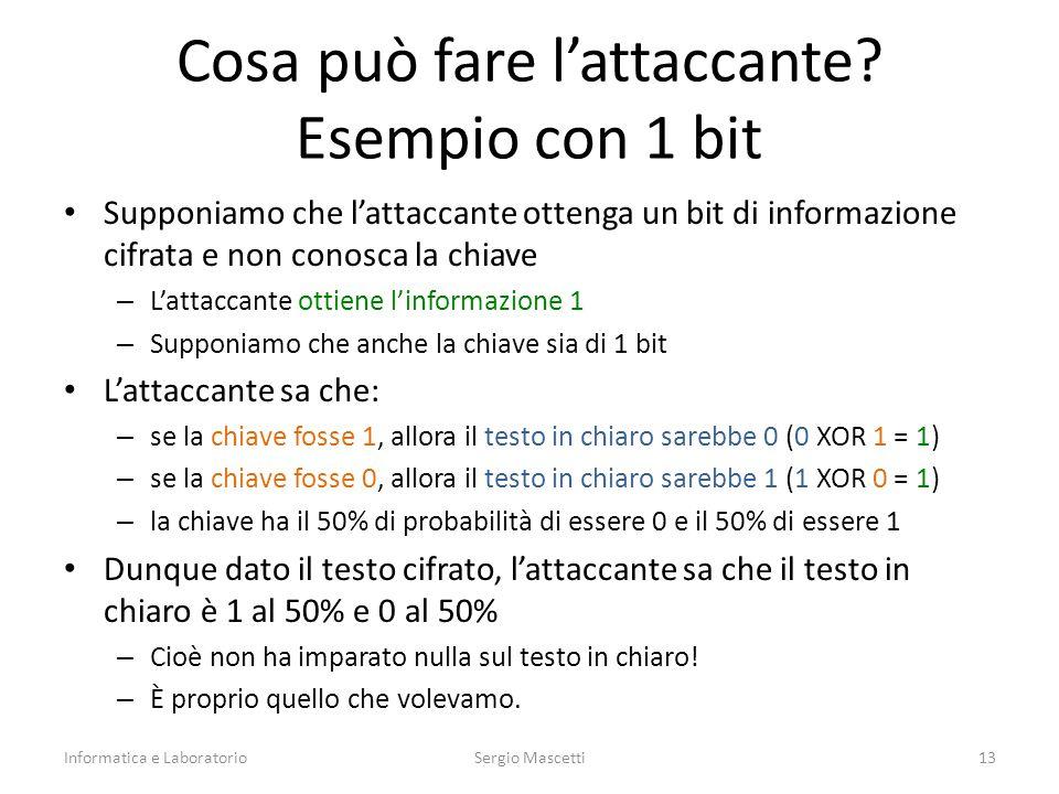 Supponiamo che l'attaccante ottenga un bit di informazione cifrata e non conosca la chiave – L'attaccante ottiene l'informazione 1 – Supponiamo che anche la chiave sia di 1 bit L'attaccante sa che: – se la chiave fosse 1, allora il testo in chiaro sarebbe 0 (0 XOR 1 = 1) – se la chiave fosse 0, allora il testo in chiaro sarebbe 1 (1 XOR 0 = 1) – la chiave ha il 50% di probabilità di essere 0 e il 50% di essere 1 Dunque dato il testo cifrato, l'attaccante sa che il testo in chiaro è 1 al 50% e 0 al 50% – Cioè non ha imparato nulla sul testo in chiaro.