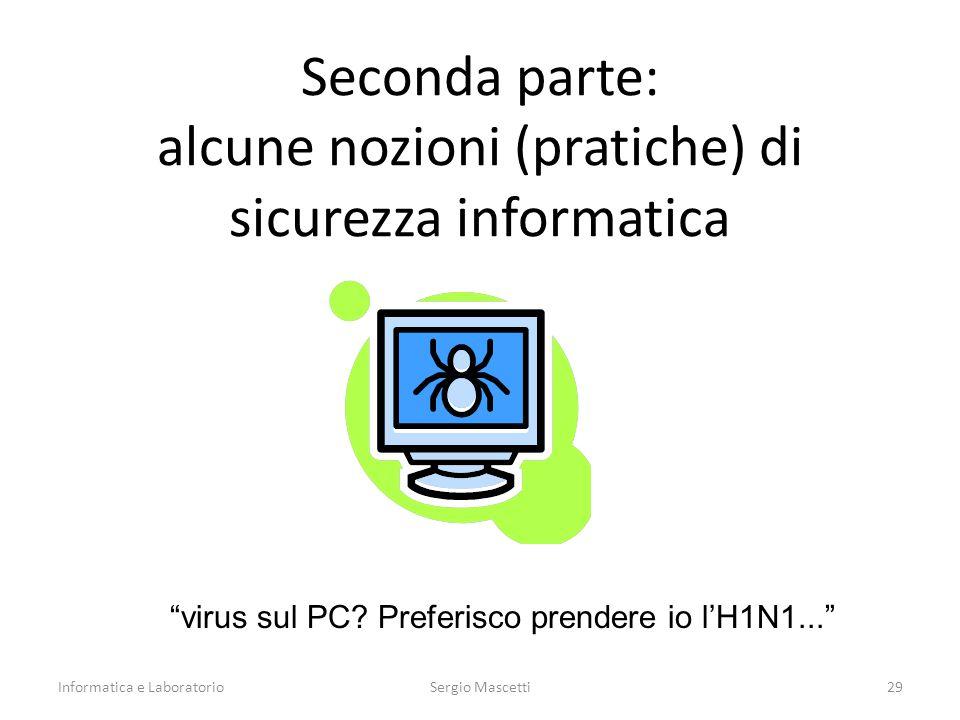 Seconda parte: alcune nozioni (pratiche) di sicurezza informatica Informatica e Laboratorio29Sergio Mascetti virus sul PC.